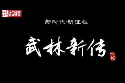 视频丨武林新传 这是专属于你我的故事