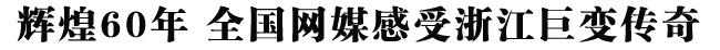 辉煌60年 全国网媒感受浙江巨变传奇