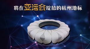【专题】将在亚运会绽放的杭州地标