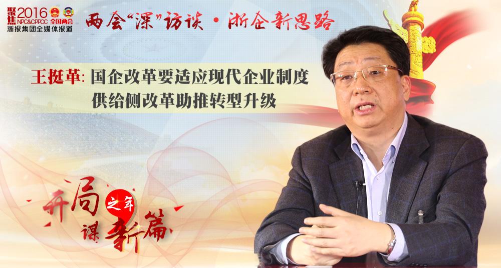 王挺革:国企改革要适应现代企业制度 供给侧改革助推转型升级