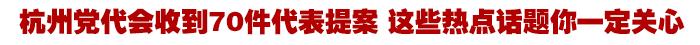 杭州党代会收到70件代表提案 这些热点话题你一定关心