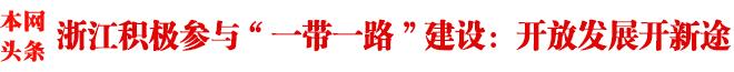 """浙江积极参与""""一带一路""""建设综述:开放发展开新途"""