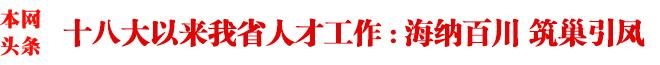 海纳百川 筑巢引凤――党的十八大以来我省人才工作综述