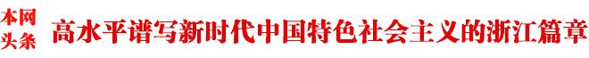 高水平谱写新时代中国特色社会主义的浙江篇章