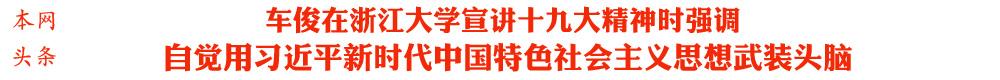 车俊在浙江大学宣讲十九大精神时强调<br>自觉用习近平新时代中国特色社会主义思想武装头脑