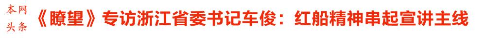 《�t望》专访浙江省委书记车俊:红船精神串起宣讲主线