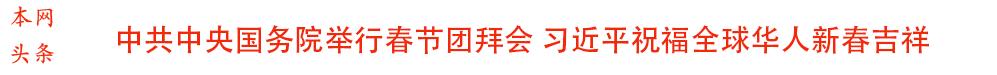 <br>中共中央国务院举行春节团拜会 习近平发表重要讲话 李克强主持张德江俞正声张高丽栗战书汪洋王沪宁赵乐际韩正出席