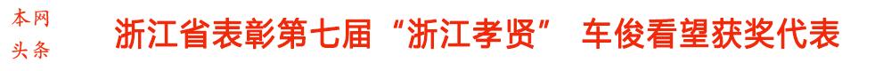 """浙江省表彰第七届""""浙江孝贤"""" 车俊看望获奖代表"""